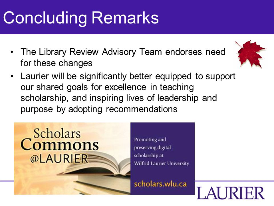 Concluding Remarks The Library Review Advisory Team endorses need for these changes Laurier will be significantly better equipped to support our shared goals for excellence in teaching scholarship, and inspiring lives of leadership and purpose by adopting recommendations