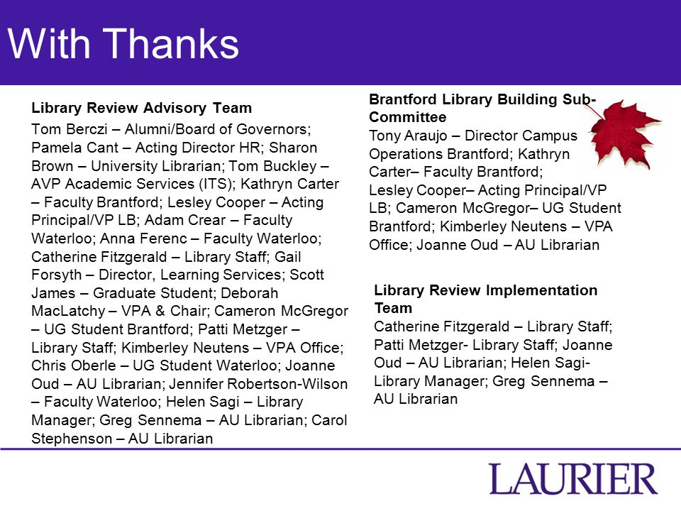 With Thanks Library Review Advisory Team Tom Berczi – Alumni/Board of Governors; Pamela Cant – Acting Director HR; Sharon Brown – University Librarian; Tom Buckley – AVP Academic Services (ITS); Kathryn Carter – Faculty Brantford; Lesley Cooper – Acting Principal/VP LB; Adam Crear – Faculty Waterloo; Anna Ferenc – Faculty Waterloo; Catherine Fitzgerald – Library Staff; Gail Forsyth – Director, Learning Services; Scott James – Graduate Student; Deborah MacLatchy – VPA & Chair; Cameron McGregor – UG Student Brantford; Patti Metzger – Library Staff; Kimberley Neutens – VPA Office; Chris Oberle – UG Student Waterloo; Joanne Oud – AU Librarian; Jennifer Robertson-Wilson – Faculty Waterloo; Helen Sagi – Library Manager; Greg Sennema – AU Librarian; Carol Stephenson – AU Librarian Brantford Library Building Sub- Committee Tony Araujo – Director Campus Operations Brantford; Kathryn Carter– Faculty Brantford; Lesley Cooper– Acting Principal/VP LB; Cameron McGregor– UG Student Brantford; Kimberley Neutens – VPA Office; Joanne Oud – AU Librarian Library Review Implementation Team Catherine Fitzgerald – Library Staff; Patti Metzger- Library Staff; Joanne Oud – AU Librarian; Helen Sagi- Library Manager; Greg Sennema – AU Librarian