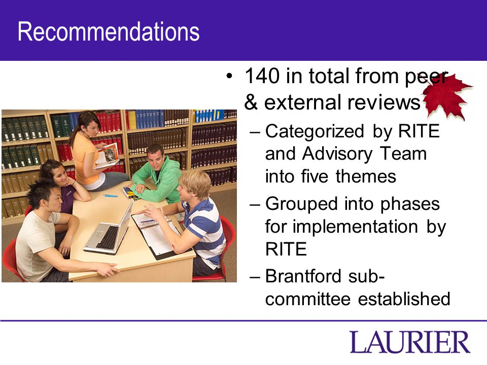 Recommendations 140 in total from peer & external reviews –Categorized by RITE and Advisory Team into five themes –Grouped into phases for implementation by RITE –Brantford sub- committee established