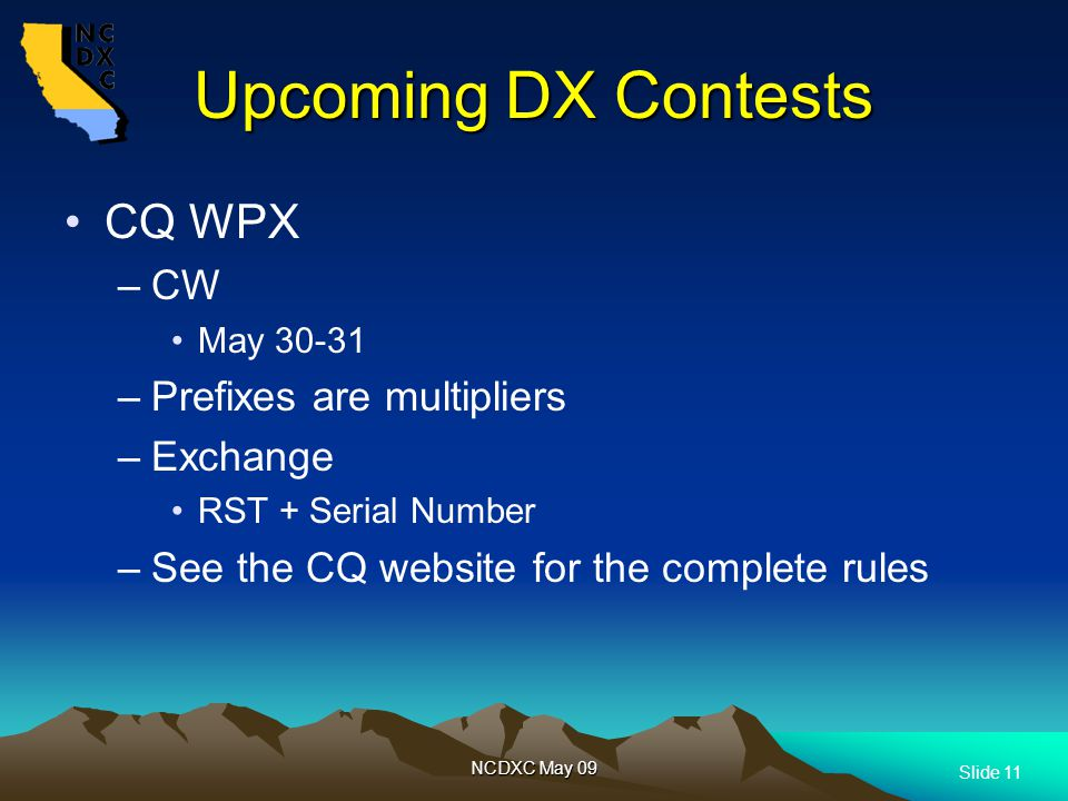 Slide 11 NCDXC May 09 Upcoming DX Contests CQ WPX –CW May 30-31 –Prefixes are multipliers –Exchange RST + Serial Number –See the CQ website for the complete rules
