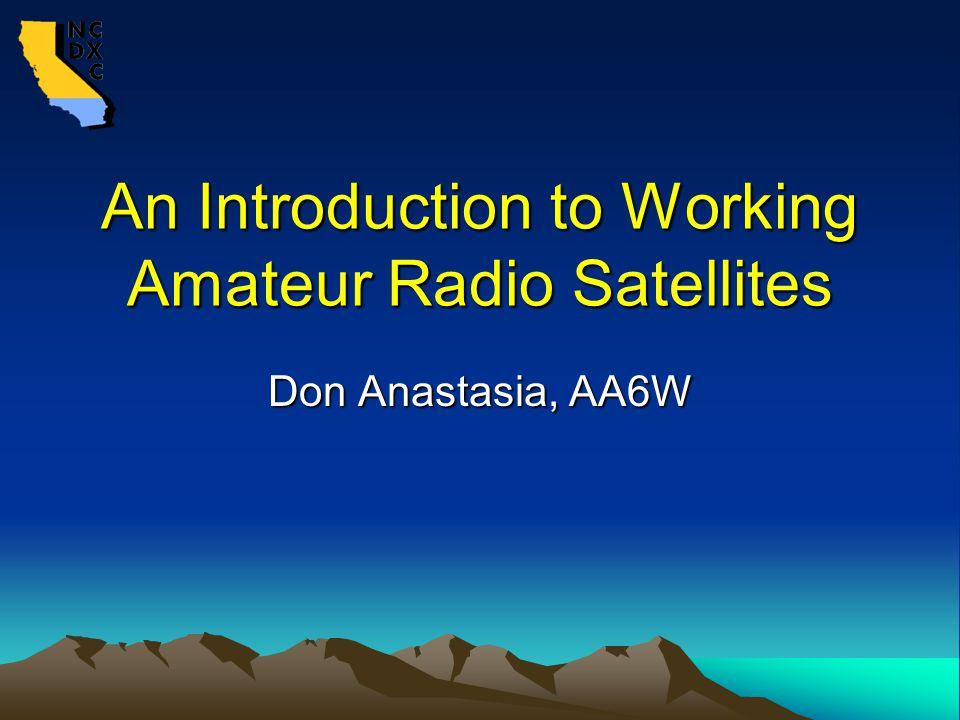 An Introduction to Working Amateur Radio Satellites Don Anastasia, AA6W