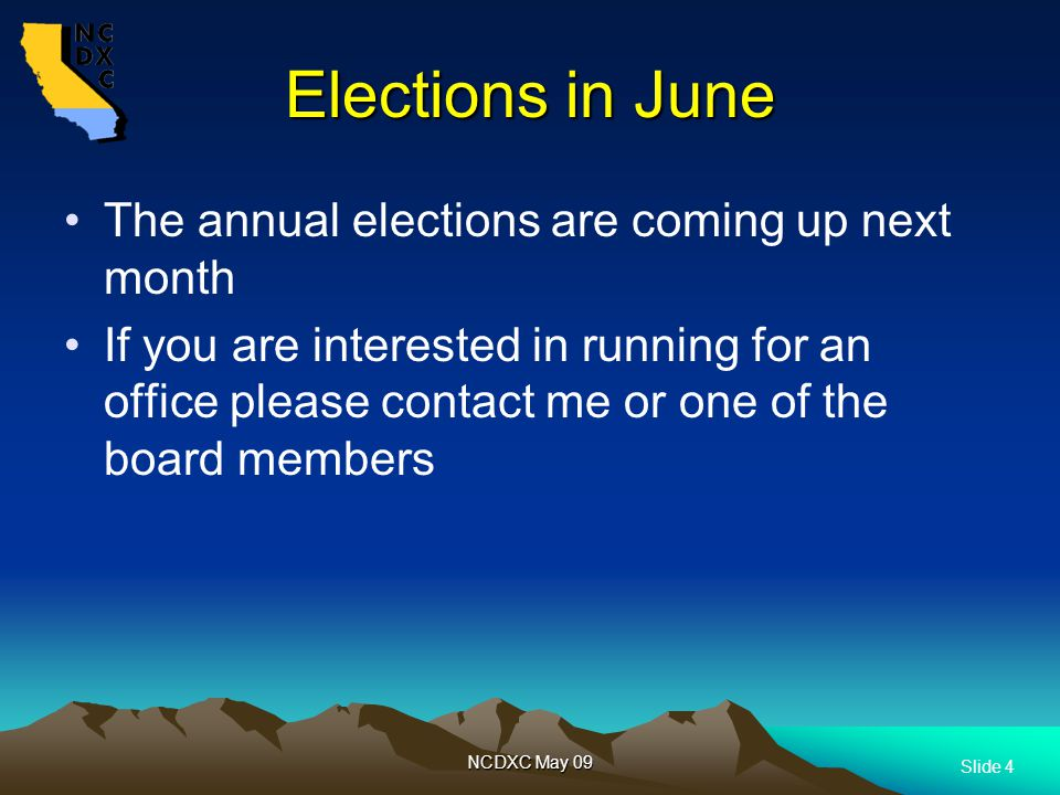 Slide 4 NCDXC May 09 Elections in June The annual elections are coming up next month If you are interested in running for an office please contact me or one of the board members