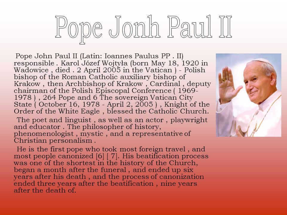Pope John Paul II (Latin: Ioannes Paulus PP. II) responsible. Karol Józef Wojtyła (born May 18, 1920 in Wadowice, died. 2 April 2005 in the Vatican )