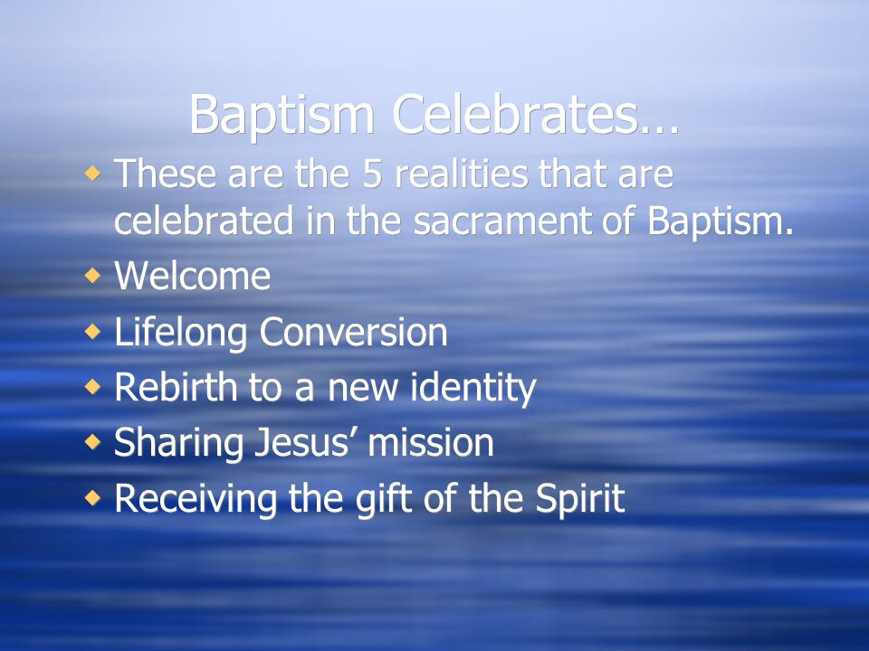 Baptism Celebrates…  These are the 5 realities that are celebrated in the sacrament of Baptism.