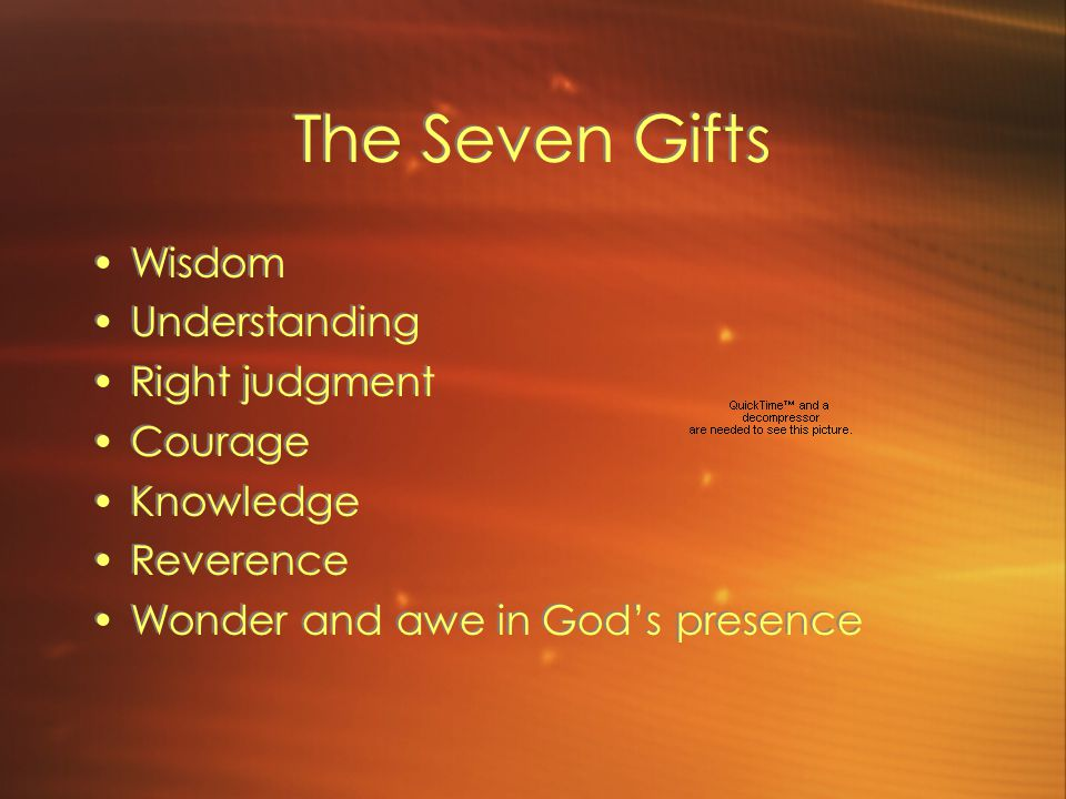 The Gifts of the Holy Spirit Virtues or abilities that were given at Baptism that gradually unfold in a person as he or she matures.