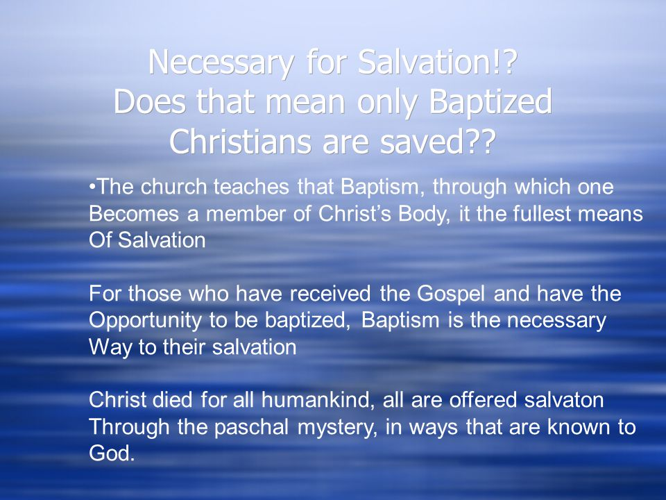 Baptism is permanent. It changes our relationship with God forever. Baptism is necessary for Salvation.