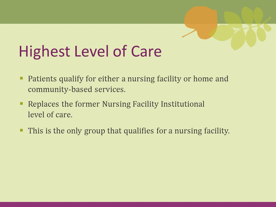  Case management: Helps individuals manage medical issues  Senior companions: Volunteers who visit individuals  Assisted living: Apartment living for individuals whose current home is not suitable  Shared living: Individuals live with a relative, friend or neighbor  Respite care: Provides caregiver with time off while their loved one is cared for Home & Community-Based Services (cont'd)