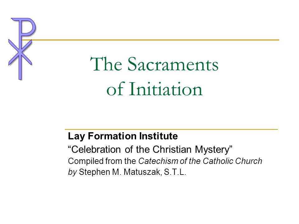 """The Sacraments of Initiation Lay Formation Institute """"Celebration of the Christian Mystery"""" Compiled from the Catechism of the Catholic Church by Step"""