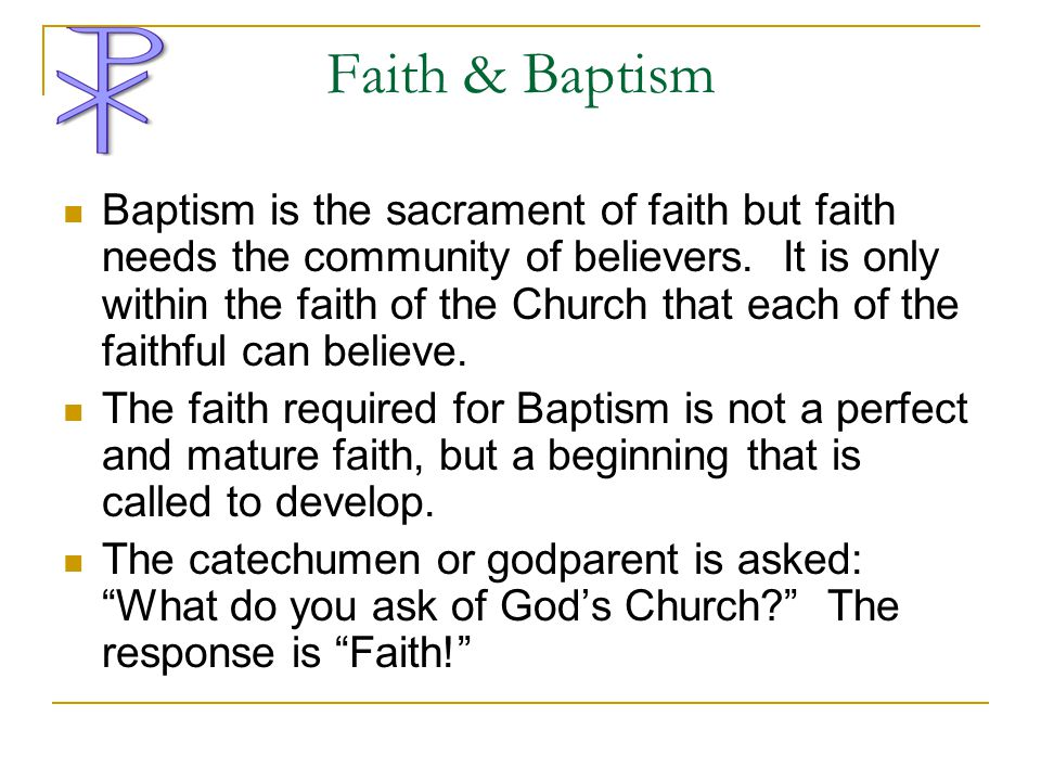 Faith & Baptism Baptism is the sacrament of faith but faith needs the community of believers. It is only within the faith of the Church that each of t