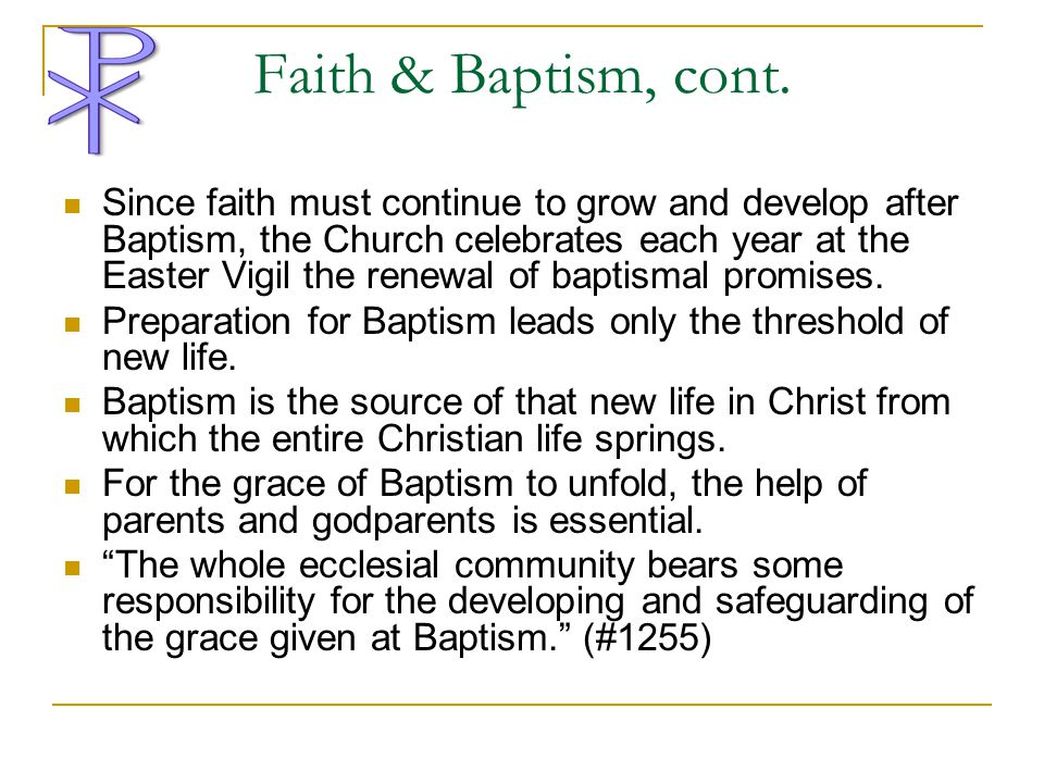 Faith & Baptism, cont. Since faith must continue to grow and develop after Baptism, the Church celebrates each year at the Easter Vigil the renewal of