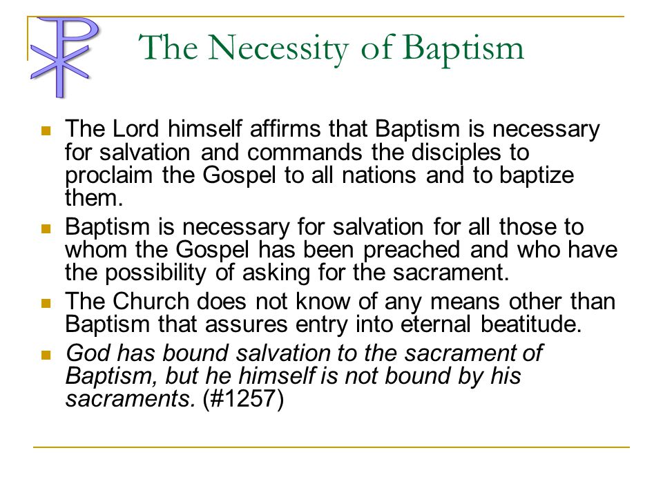 The Necessity of Baptism The Lord himself affirms that Baptism is necessary for salvation and commands the disciples to proclaim the Gospel to all nat