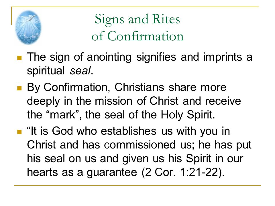 Signs and Rites of Confirmation The sign of anointing signifies and imprints a spiritual seal. By Confirmation, Christians share more deeply in the mi