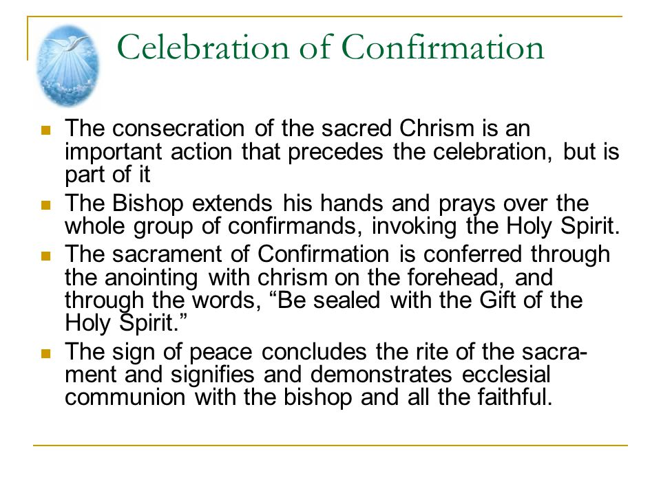 Celebration of Confirmation The consecration of the sacred Chrism is an important action that precedes the celebration, but is part of it The Bishop e