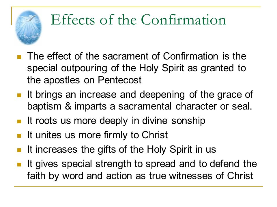 Effects of the Confirmation The effect of the sacrament of Confirmation is the special outpouring of the Holy Spirit as granted to the apostles on Pen