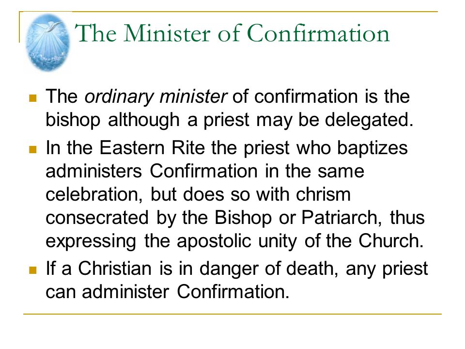 The Minister of Confirmation The ordinary minister of confirmation is the bishop although a priest may be delegated. In the Eastern Rite the priest wh