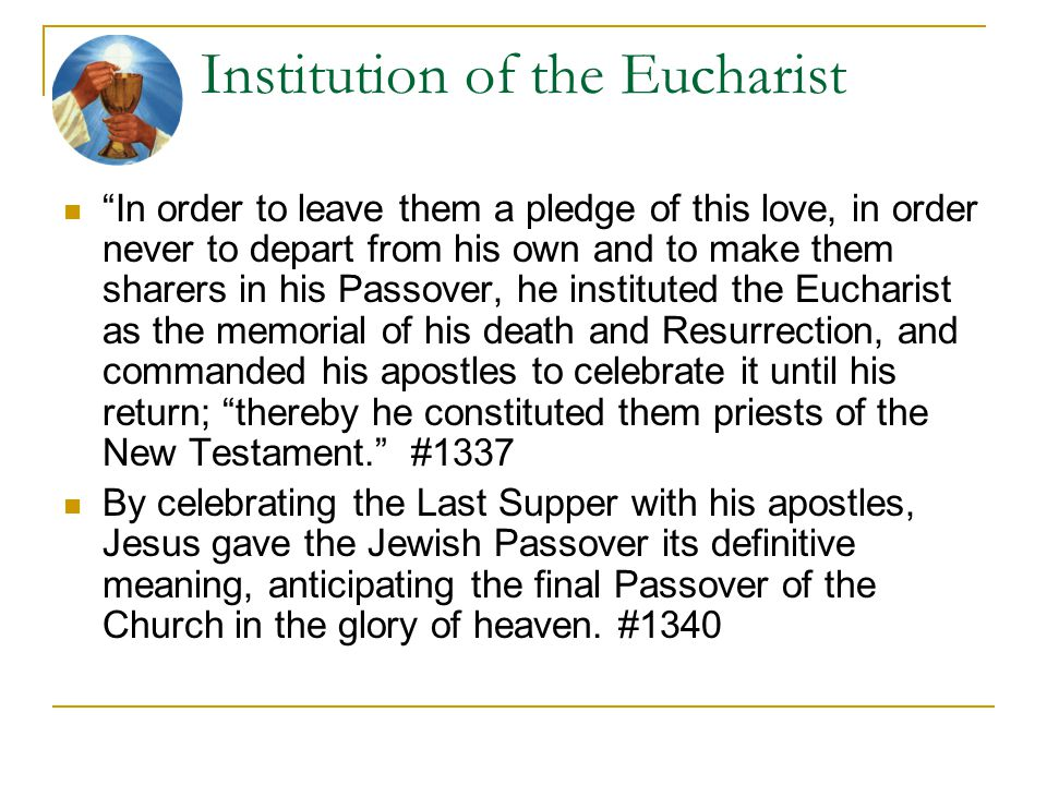 """Institution of the Eucharist """"In order to leave them a pledge of this love, in order never to depart from his own and to make them sharers in his Pass"""