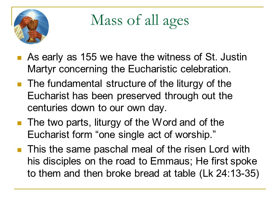 Mass of all ages As early as 155 we have the witness of St. Justin Martyr concerning the Eucharistic celebration. The fundamental structure of the lit