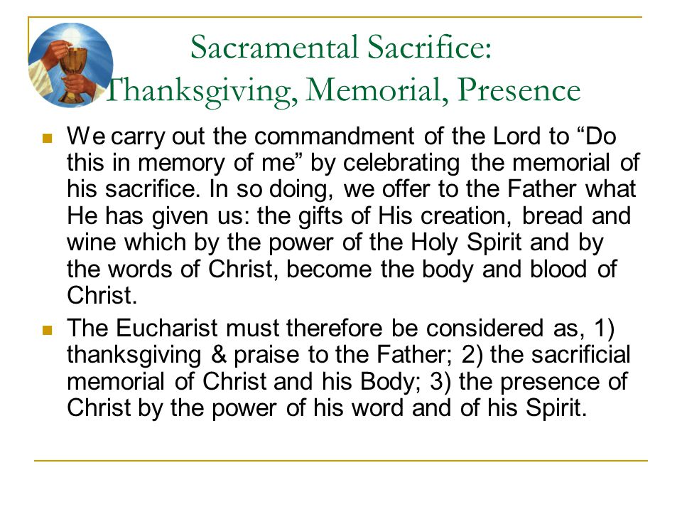 """Sacramental Sacrifice: Thanksgiving, Memorial, Presence We carry out the commandment of the Lord to """"Do this in memory of me"""" by celebrating the memor"""