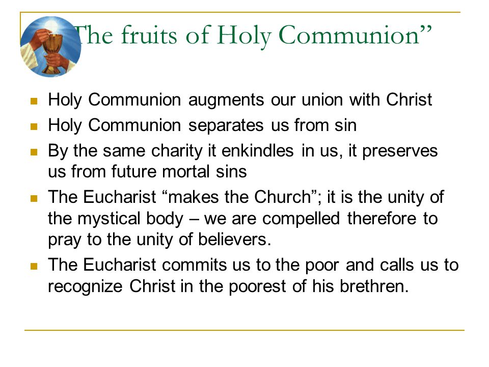 """""""The fruits of Holy Communion"""" Holy Communion augments our union with Christ Holy Communion separates us from sin By the same charity it enkindles in"""