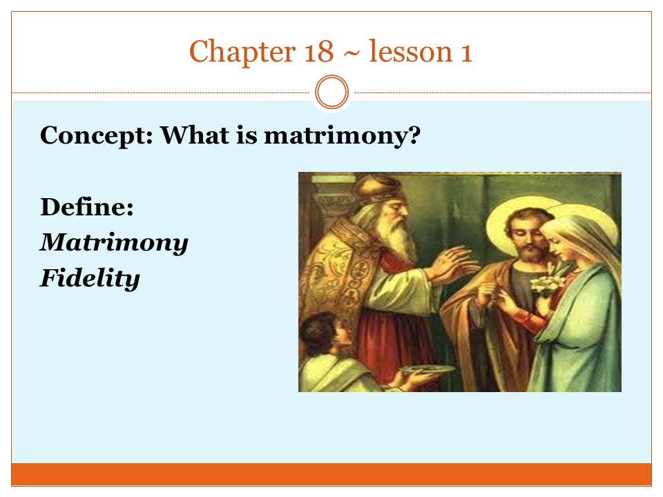 Chapter 18 ~ lesson 1 Concept: What is matrimony? Define: Matrimony Fidelity