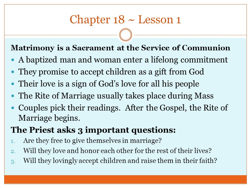 Chapter 18 ~ Lesson 1 Matrimony is a Sacrament at the Service of Communion A baptized man and woman enter a lifelong commitment They promise to accept children as a gift from God Their love is a sign of God's love for all his people The Rite of Marriage usually takes place during Mass Couples pick their readings.