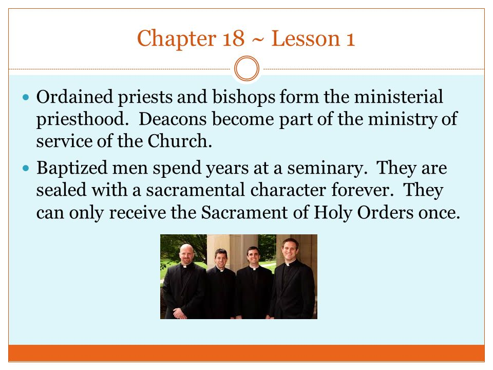 Chapter 18 ~ Lesson 1 Ordained priests and bishops form the ministerial priesthood. Deacons become part of the ministry of service of the Church. Bapt