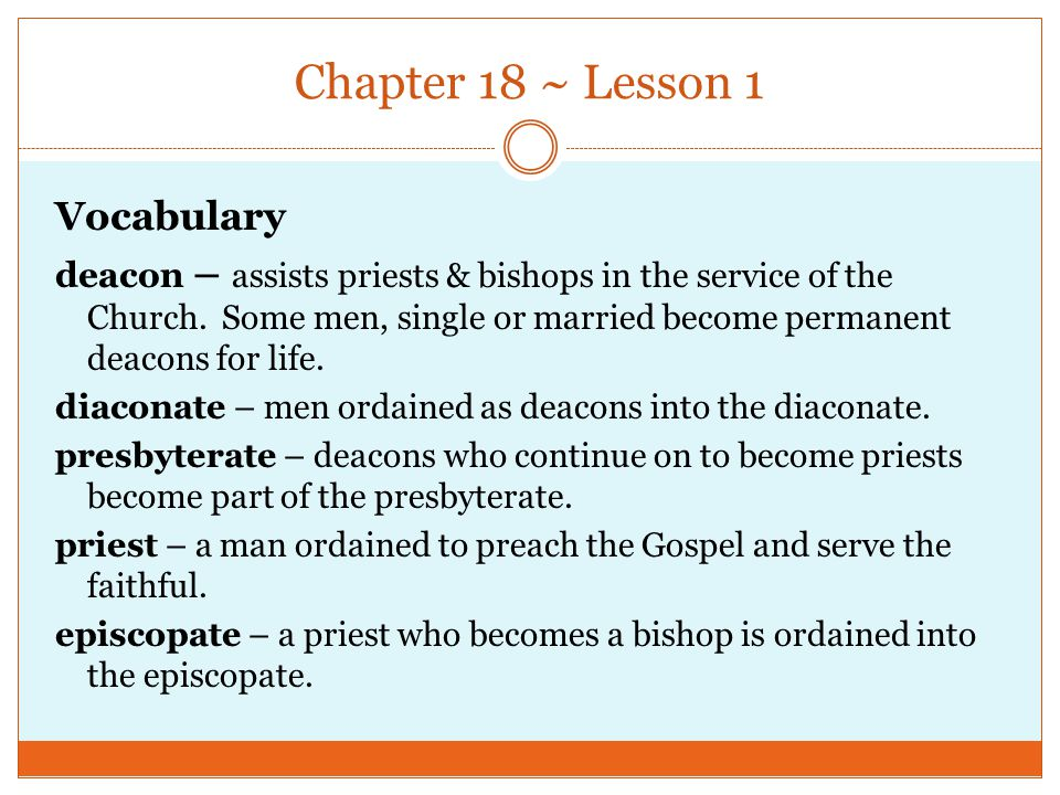 Chapter 18 ~ Lesson 1 Vocabulary deacon – assists priests & bishops in the service of the Church. Some men, single or married become permanent deacons
