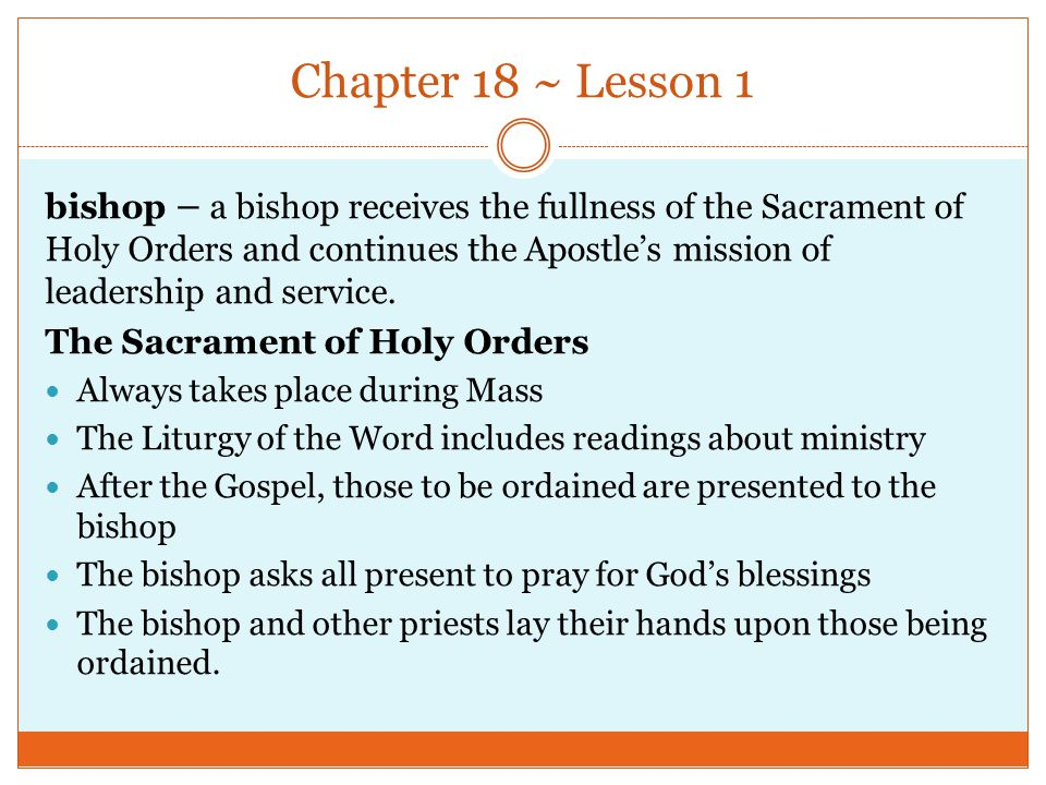 Chapter 18 ~ Lesson 1 bishop – a bishop receives the fullness of the Sacrament of Holy Orders and continues the Apostle's mission of leadership and se