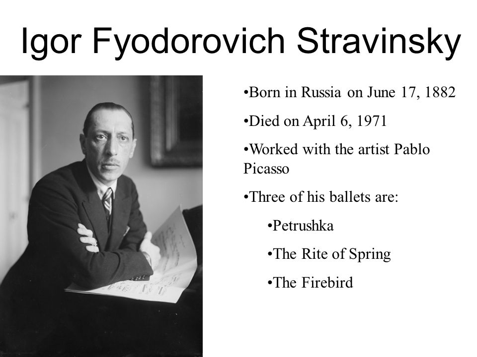 Igor Fyodorovich Stravinsky Born in Russia on June 17, 1882 Died on April 6, 1971 Worked with the artist Pablo Picasso Three of his ballets are: Petrushka The Rite of Spring The Firebird
