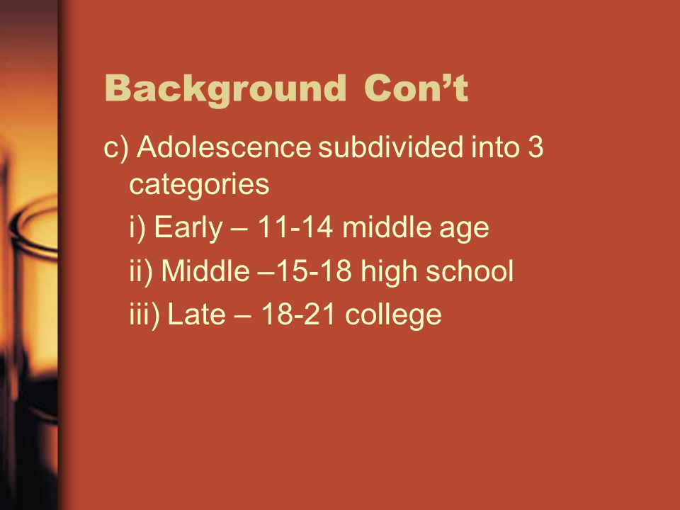 Background Con't c) Adolescence subdivided into 3 categories i) Early – 11-14 middle age ii) Middle –15-18 high school iii) Late – 18-21 college