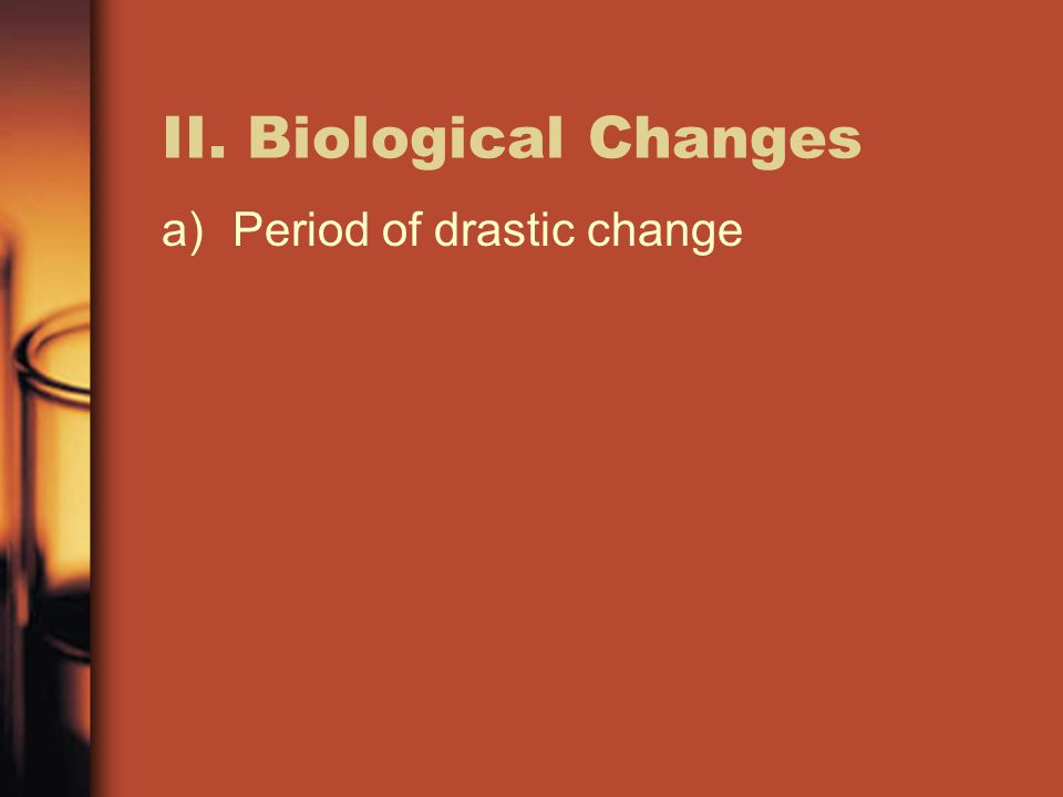 II. Biological Changes a)Period of drastic change