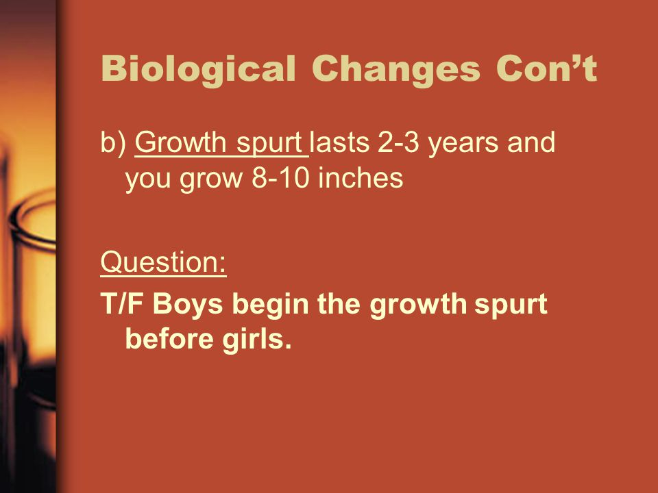 Biological Changes Con't b) Growth spurt lasts 2-3 years and you grow 8-10 inches Question: T/F Boys begin the growth spurt before girls.