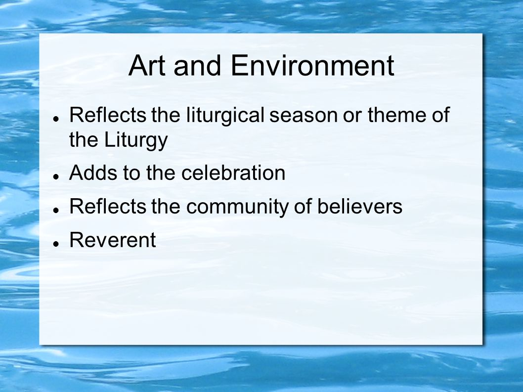 Art and Environment Reflects the liturgical season or theme of the Liturgy Adds to the celebration Reflects the community of believers Reverent