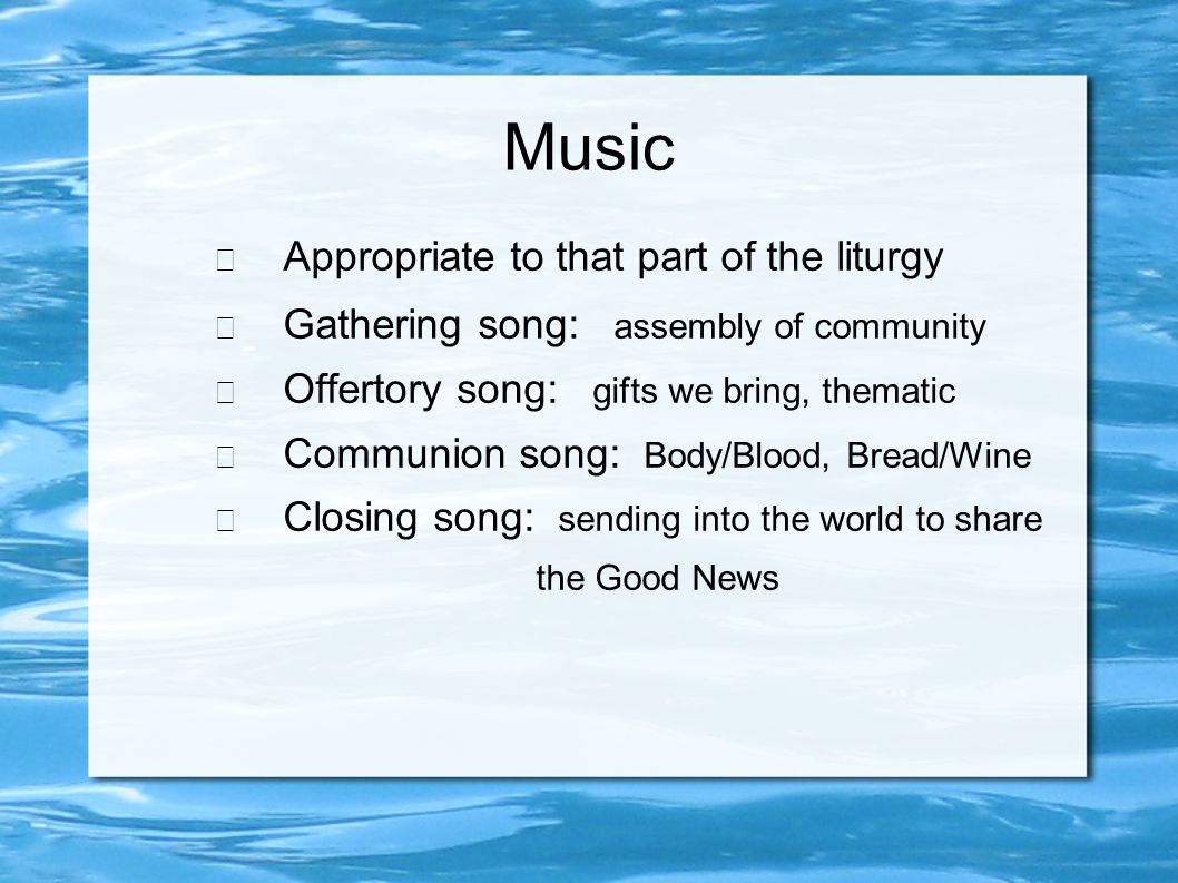 Music − Appropriate to that part of the liturgy − Gathering song: assembly of community − Offertory song: gifts we bring, thematic − Communion song: Body/Blood, Bread/Wine − Closing song: sending into the world to share the Good News