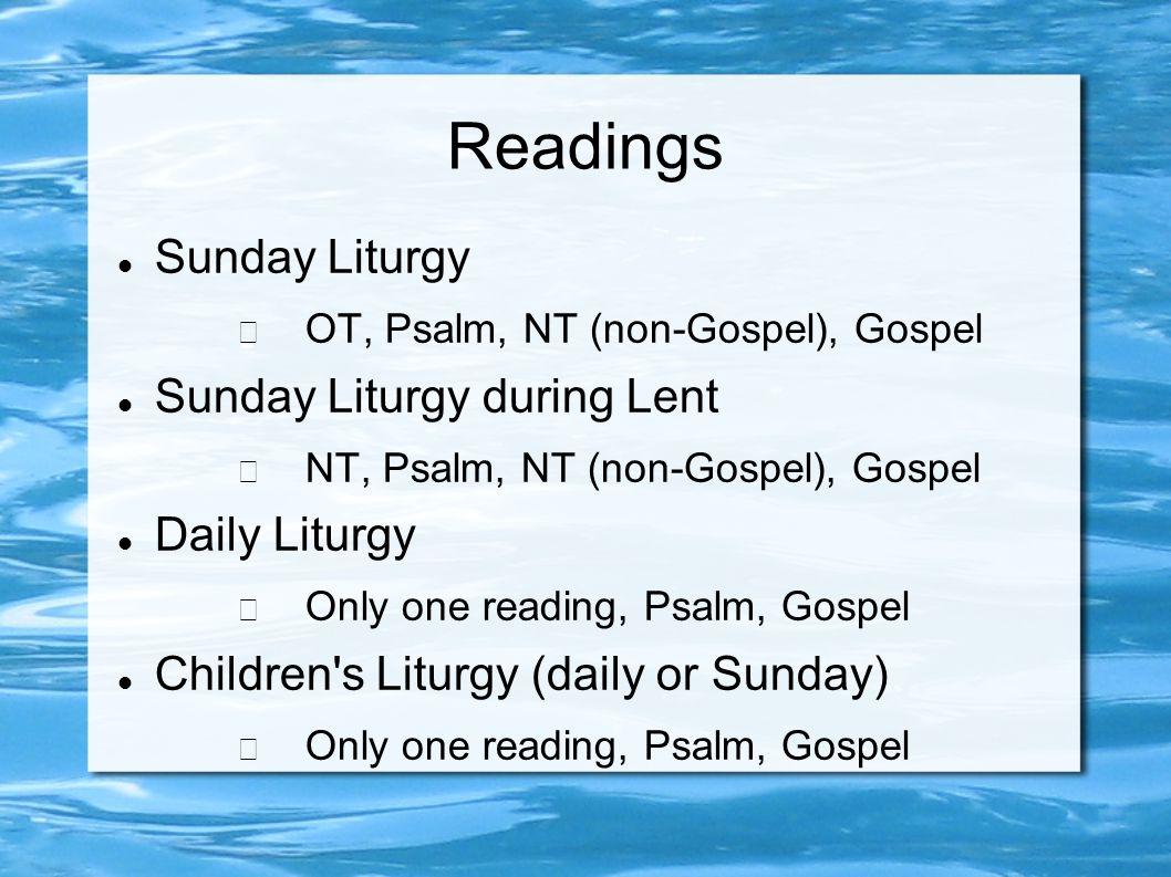 Readings Sunday Liturgy − OT, Psalm, NT (non-Gospel), Gospel Sunday Liturgy during Lent − NT, Psalm, NT (non-Gospel), Gospel Daily Liturgy − Only one reading, Psalm, Gospel Children s Liturgy (daily or Sunday) − Only one reading, Psalm, Gospel