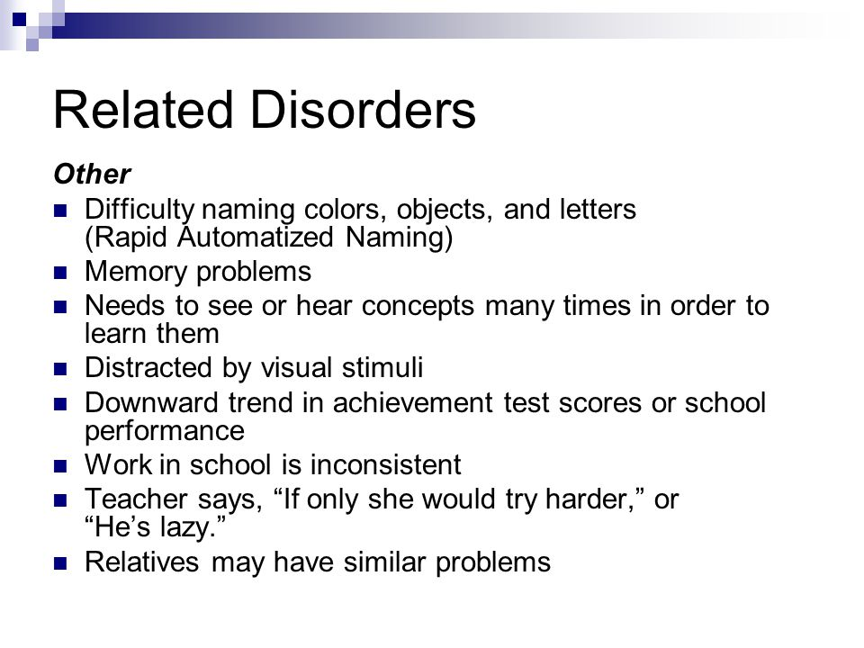 Related Disorders Other Difficulty naming colors, objects, and letters (Rapid Automatized Naming) Memory problems Needs to see or hear concepts many t