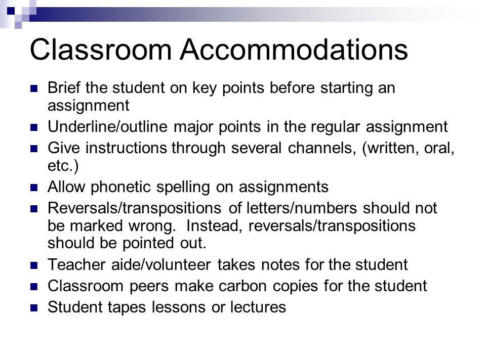 Classroom Accommodations Brief the student on key points before starting an assignment Underline/outline major points in the regular assignment Give i