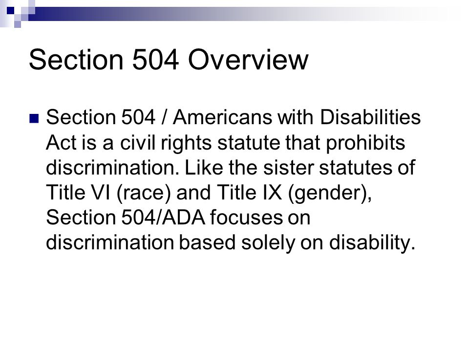 Section 504 Overview Section 504 / Americans with Disabilities Act is a civil rights statute that prohibits discrimination. Like the sister statutes o