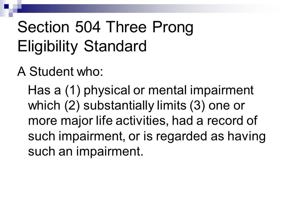 Section 504 Three Prong Eligibility Standard A Student who: Has a (1) physical or mental impairment which (2) substantially limits (3) one or more maj