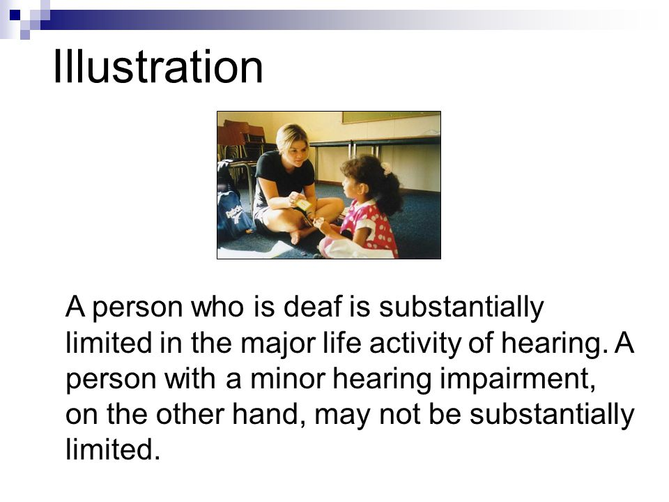 Illustration A person who is deaf is substantially limited in the major life activity of hearing. A person with a minor hearing impairment, on the oth
