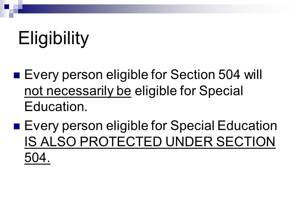 Eligibility Every person eligible for Section 504 will not necessarily be eligible for Special Education. Every person eligible for Special Education