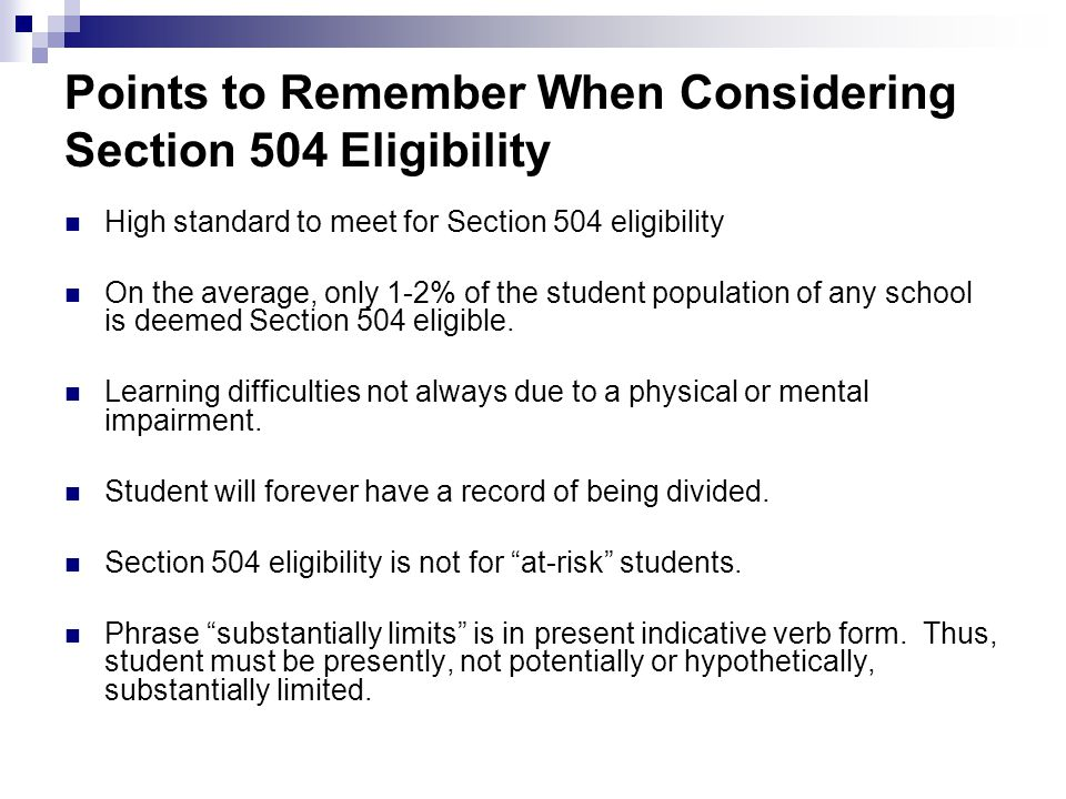Points to Remember When Considering Section 504 Eligibility High standard to meet for Section 504 eligibility On the average, only 1-2% of the student
