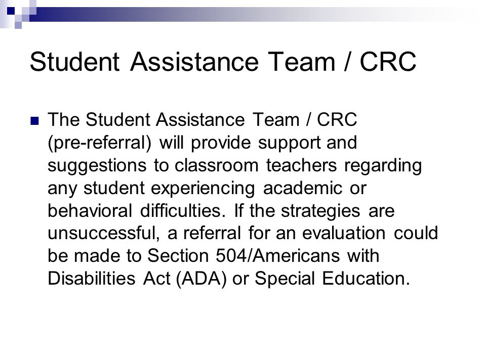 Student Assistance Team / CRC The Student Assistance Team / CRC (pre-referral) will provide support and suggestions to classroom teachers regarding an