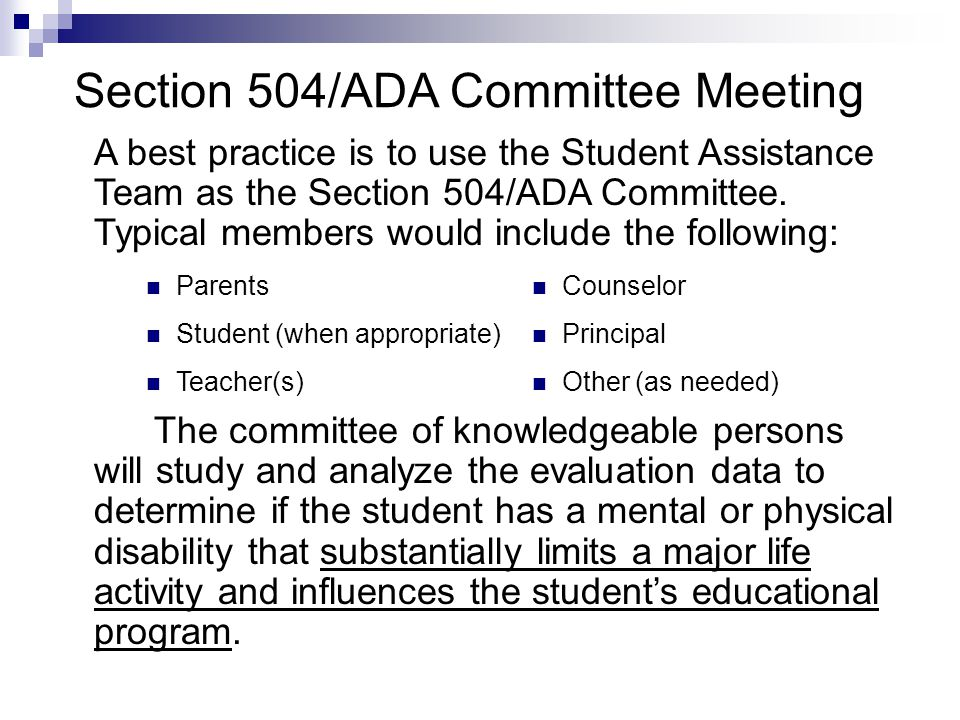 Section 504/ADA Committee Meeting A best practice is to use the Student Assistance Team as the Section 504/ADA Committee. Typical members would includ