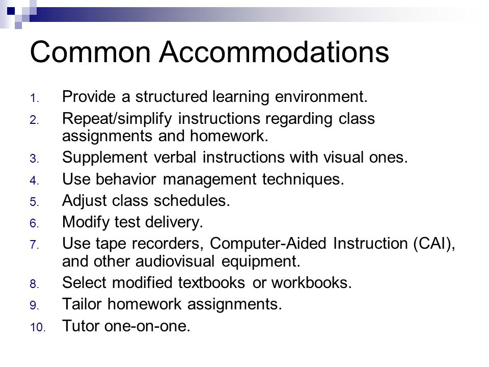 Common Accommodations 1. Provide a structured learning environment. 2. Repeat/simplify instructions regarding class assignments and homework. 3. Suppl