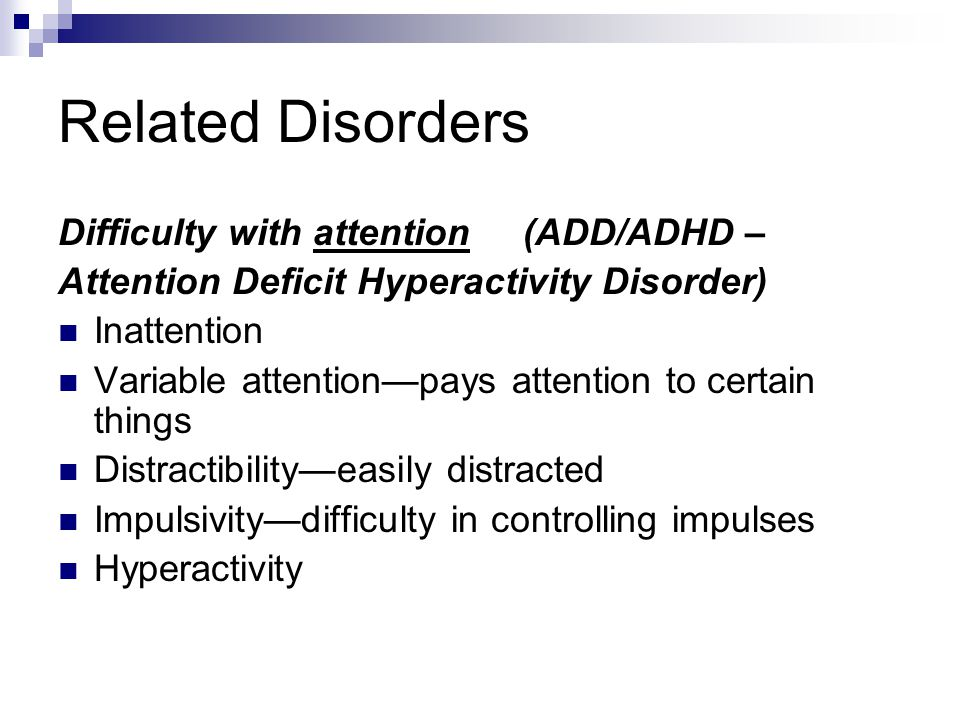Related Disorders Difficulty with attention (ADD/ADHD – Attention Deficit Hyperactivity Disorder) Inattention Variable attention—pays attention to cer