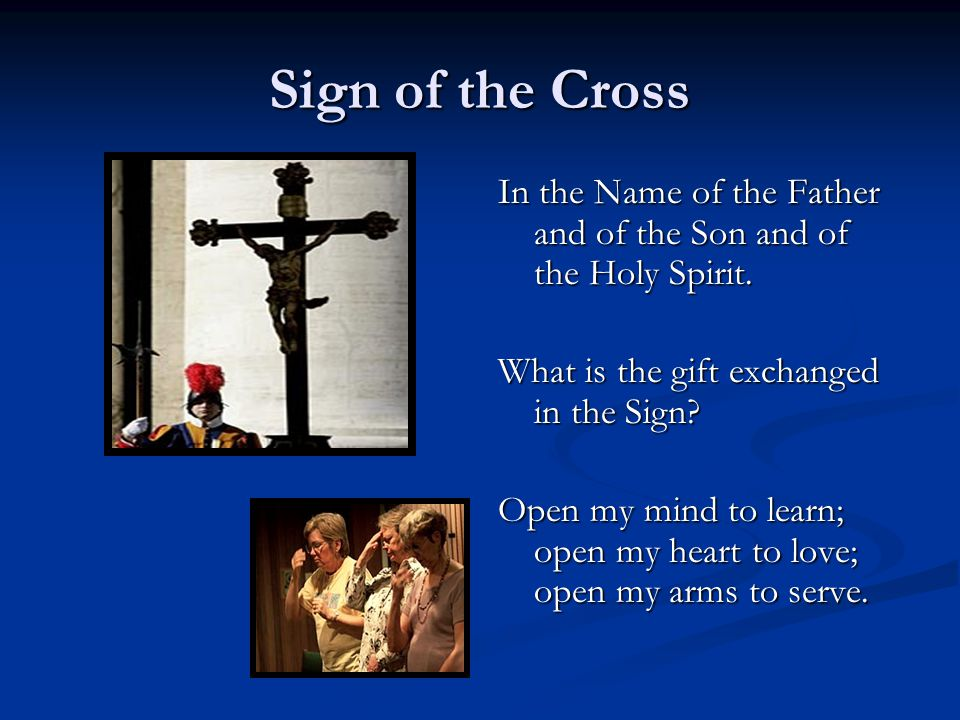Sign of the Cross In the Name of the Father and of the Son and of the Holy Spirit. What is the gift exchanged in the Sign? Open my mind to learn; open