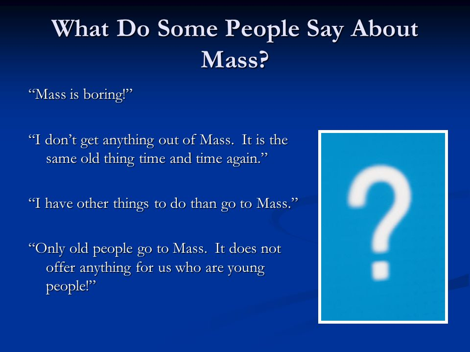 """What Do Some People Say About Mass? """"Mass is boring!"""" """"I don't get anything out of Mass. It is the same old thing time and time again."""" """"I have other"""