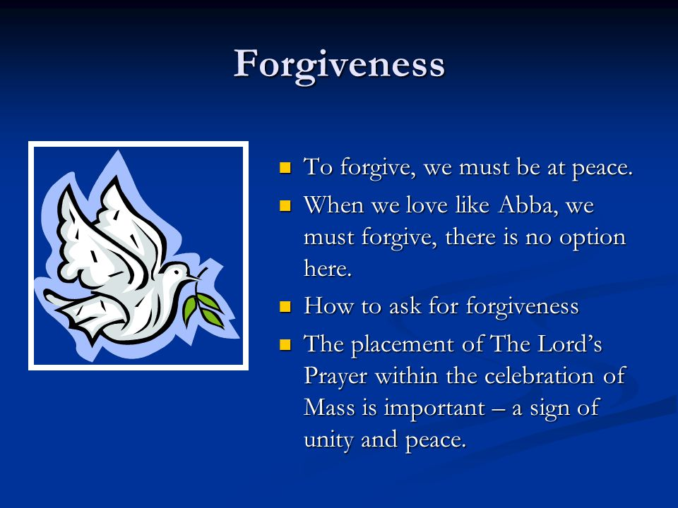 Forgiveness To forgive, we must be at peace. When we love like Abba, we must forgive, there is no option here. How to ask for forgiveness The placemen