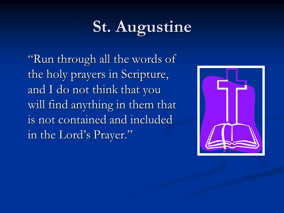 """St. Augustine """"Run through all the words of the holy prayers in Scripture, and I do not think that you will find anything in them that is not containe"""
